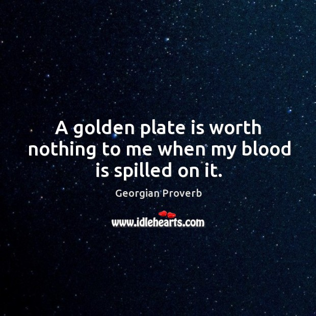 A golden plate is worth nothing to me when my blood is spilled on it. Georgian Proverbs Image