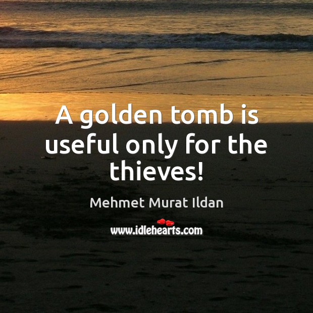Image, A golden tomb is useful only for the thieves!