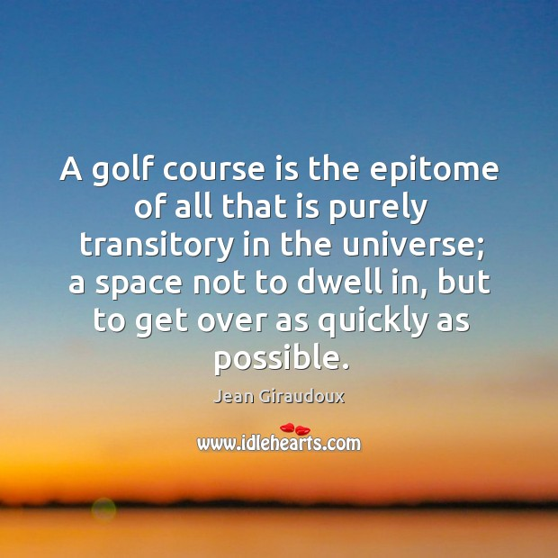 A golf course is the epitome of all that is purely transitory in the universe; Jean Giraudoux Picture Quote
