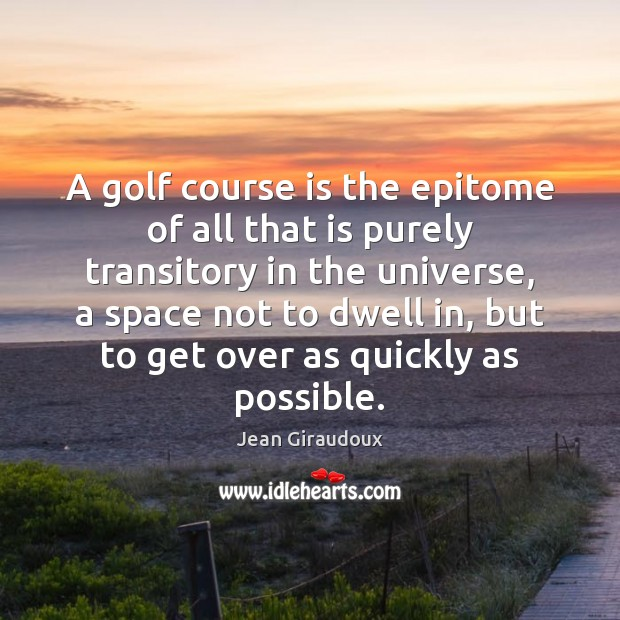 A golf course is the epitome of all that is purely transitory Jean Giraudoux Picture Quote