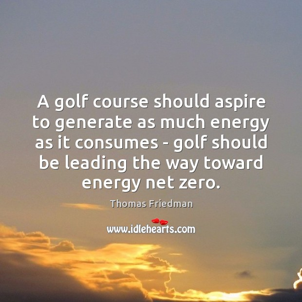 Image, A golf course should aspire to generate as much energy as it