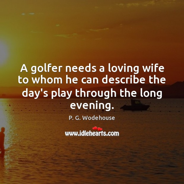 A golfer needs a loving wife to whom he can describe the P. G. Wodehouse Picture Quote