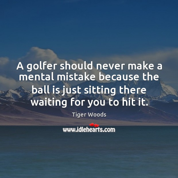 A golfer should never make a mental mistake because the ball is Tiger Woods Picture Quote