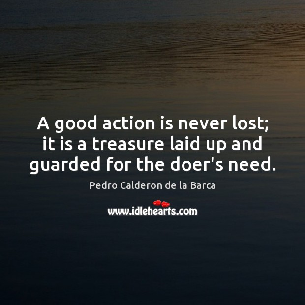 A good action is never lost; it is a treasure laid up and guarded for the doer's need. Image