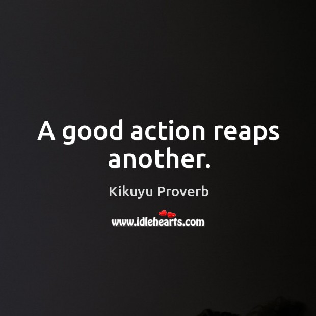 A good action reaps another. Kikuyu Proverbs Image