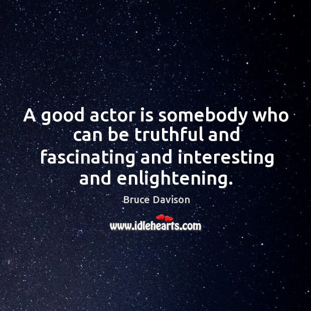 Image, A good actor is somebody who can be truthful and fascinating and interesting and enlightening.