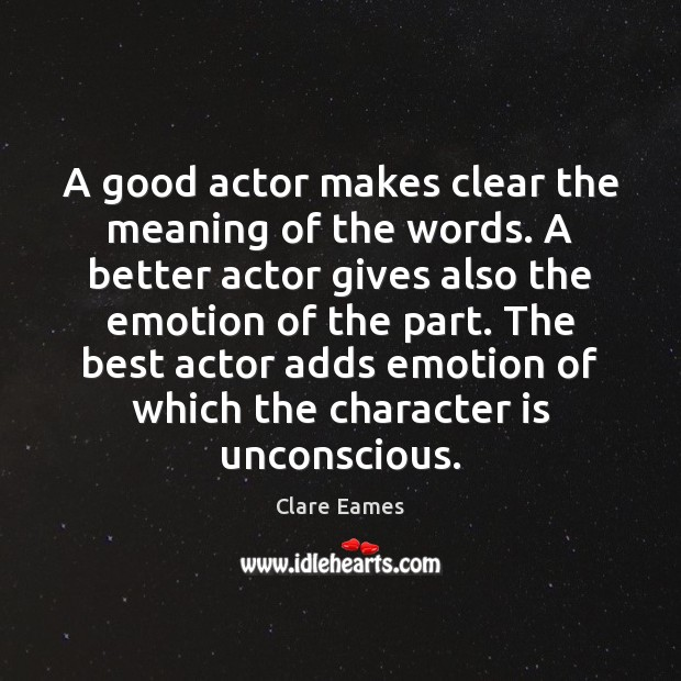 A good actor makes clear the meaning of the words. A better Character Quotes