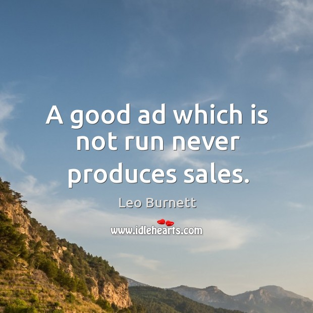 A good ad which is not run never produces sales. Image