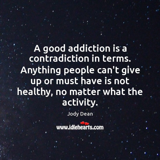 A good addiction is a contradiction in terms. Anything people can't give Addiction Quotes Image
