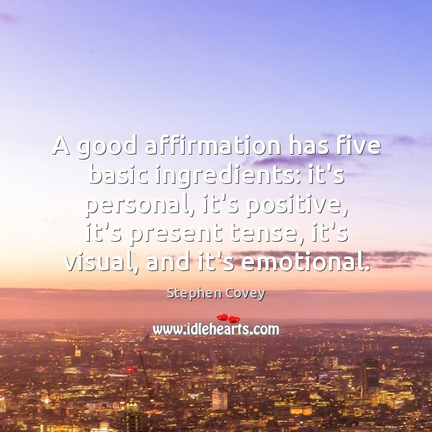 A good affirmation has five basic ingredients: it's personal, it's positive, it's Stephen Covey Picture Quote