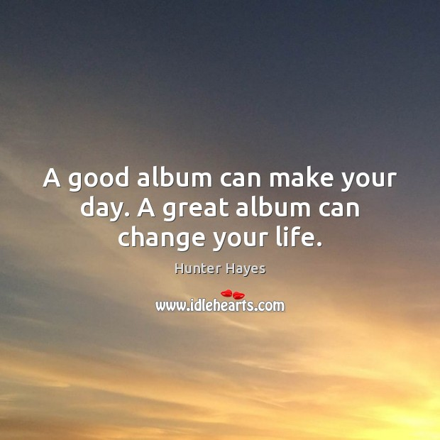 A good album can make your day. A great album can change your life. Hunter Hayes Picture Quote