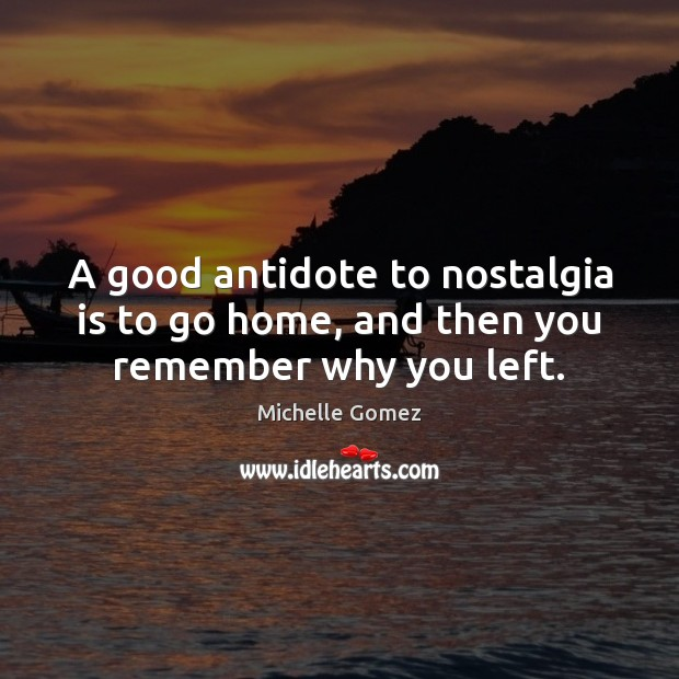 A good antidote to nostalgia is to go home, and then you remember why you left. Image