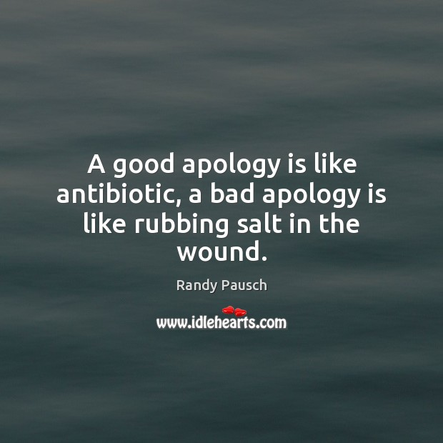 A good apology is like antibiotic, a bad apology is like rubbing salt in the wound. Apology Quotes Image