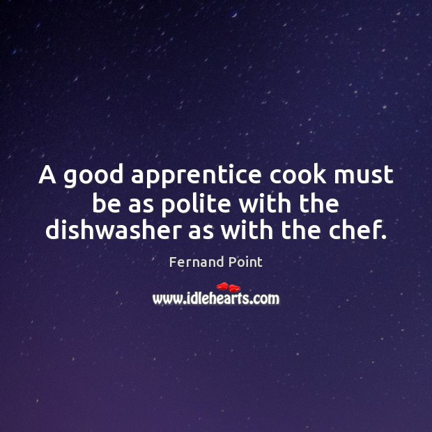 A good apprentice cook must be as polite with the dishwasher as with the chef. Fernand Point Picture Quote