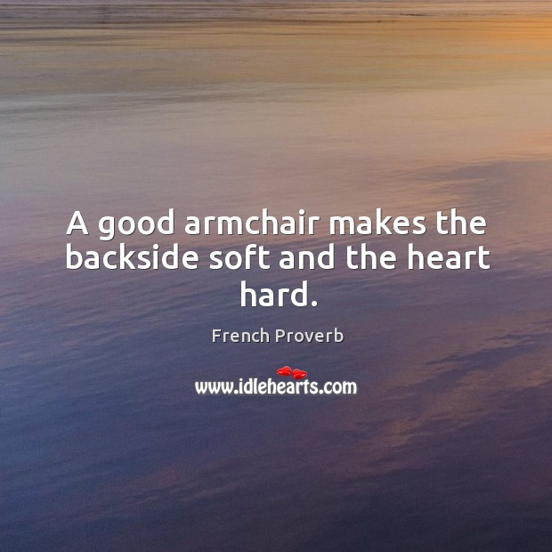 Image, A good armchair makes the backside soft and the heart hard.