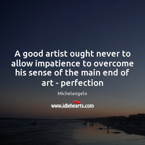 A good artist ought never to allow impatience to overcome his sense Michelangelo Picture Quote