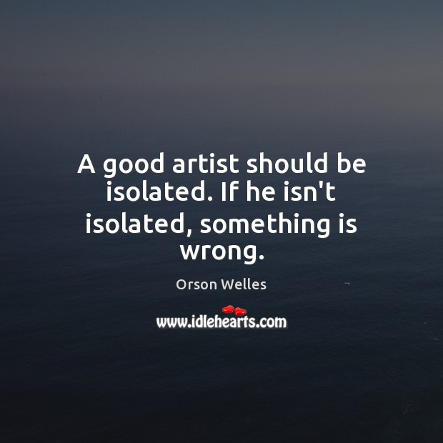 A good artist should be isolated. If he isn't isolated, something is wrong. Orson Welles Picture Quote