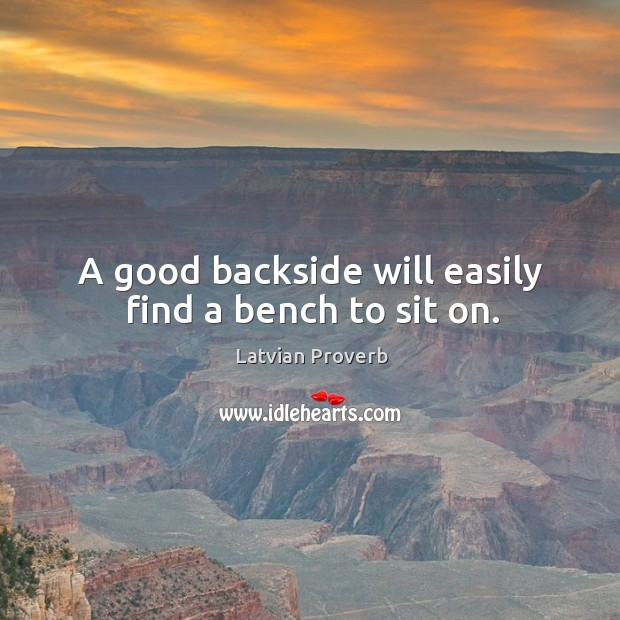 A good backside will easily find a bench to sit on. Latvian Proverbs Image
