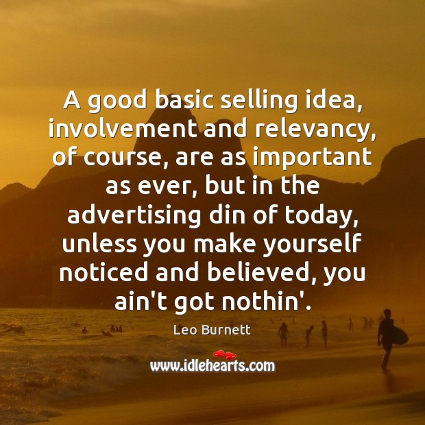 A good basic selling idea, involvement and relevancy, of course, are as Leo Burnett Picture Quote