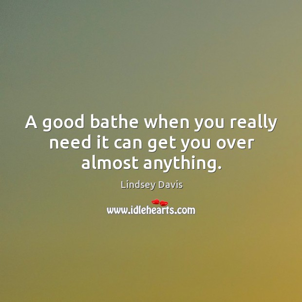 A good bathe when you really need it can get you over almost anything. Image