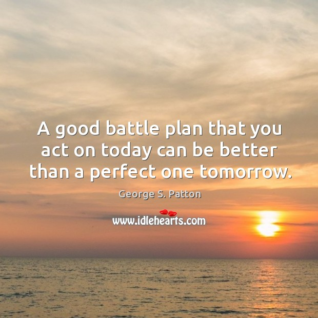 Image, A good battle plan that you act on today can be better than a perfect one tomorrow.