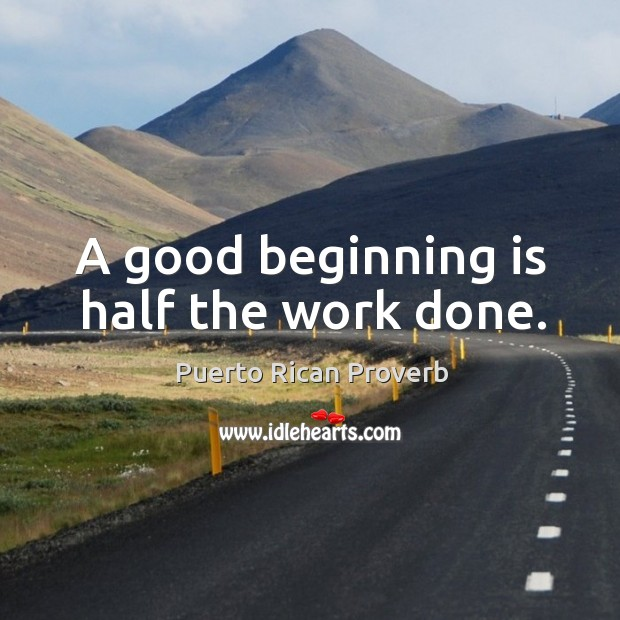 A good beginning is half the work done. Puerto Rican Proverbs Image