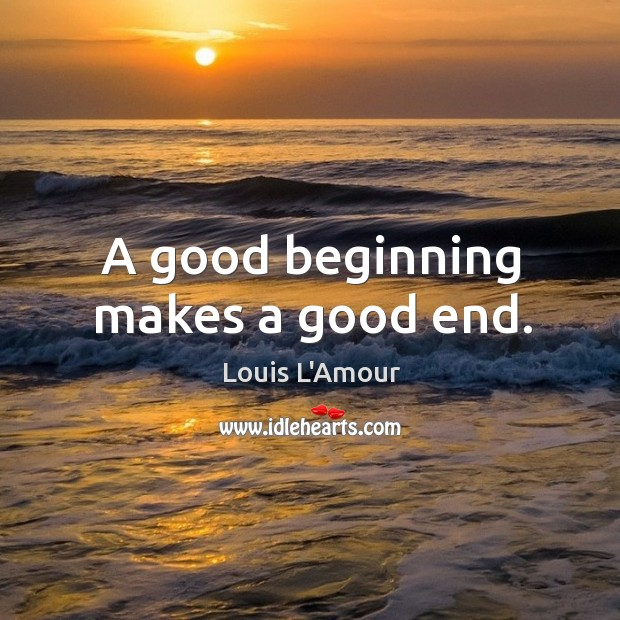A good beginning makes a good end. Louis L'Amour Picture Quote