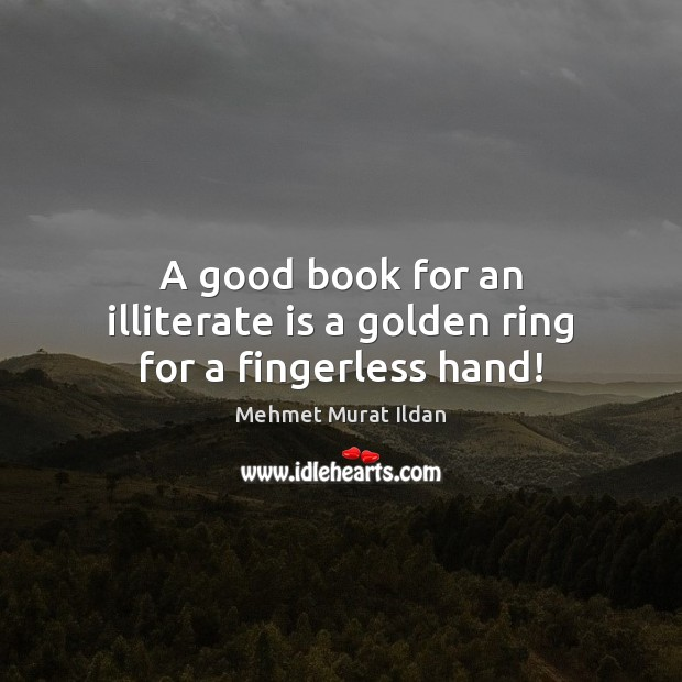 Image, A good book for an illiterate is a golden ring for a fingerless hand!