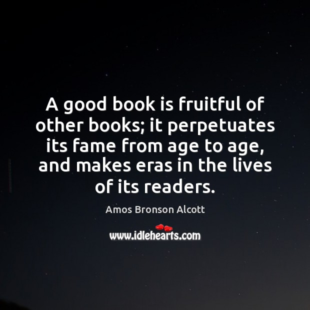 Image, A good book is fruitful of other books; it perpetuates its fame