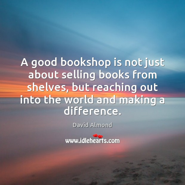 A good bookshop is not just about selling books from shelves, but David Almond Picture Quote