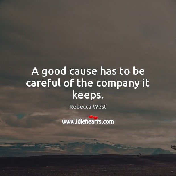 A good cause has to be careful of the company it keeps. Rebecca West Picture Quote