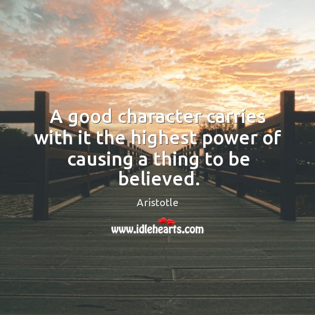 A good character carries with it the highest power of causing a thing to be believed. Good Character Quotes Image
