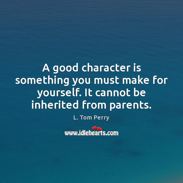 A good character is something you must make for yourself. It cannot Good Character Quotes Image