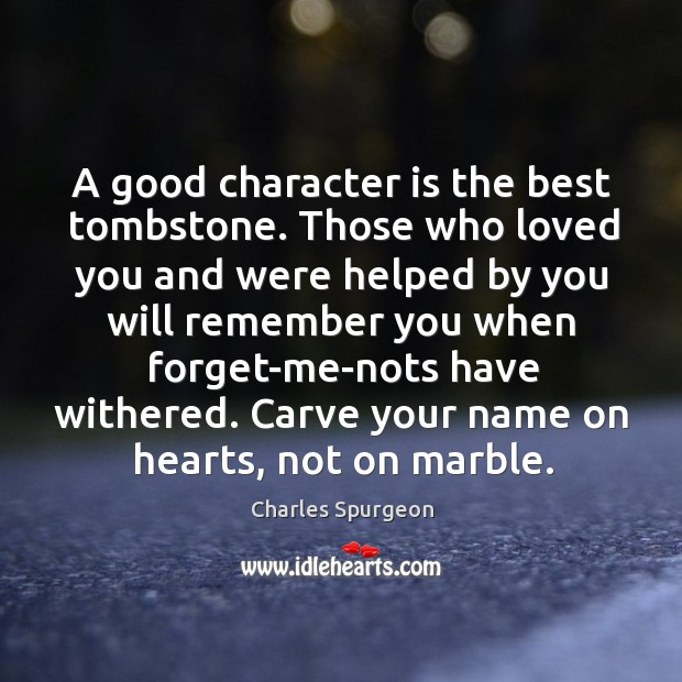 A good character is the best tombstone. Those who loved you and were helped by you will Good Character Quotes Image