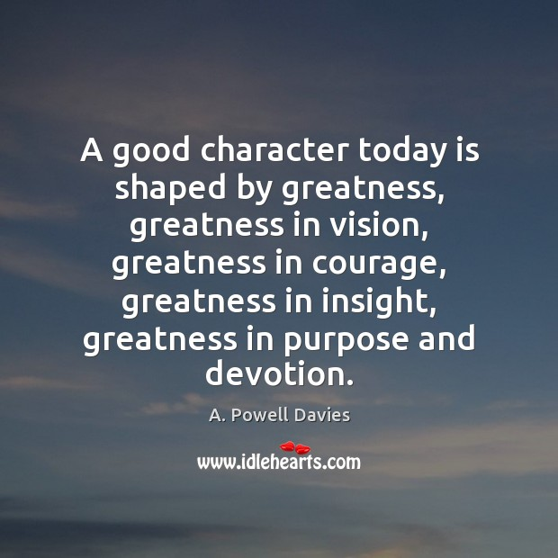 Image, A good character today is shaped by greatness, greatness in vision, greatness
