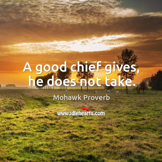 A good chief gives, he does not take. Mohawk Proverbs Image