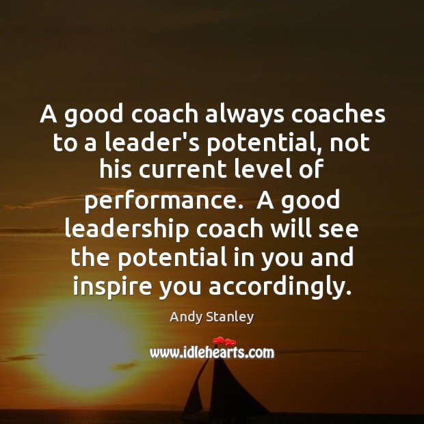 A good coach always coaches to a leader's potential, not his current Image