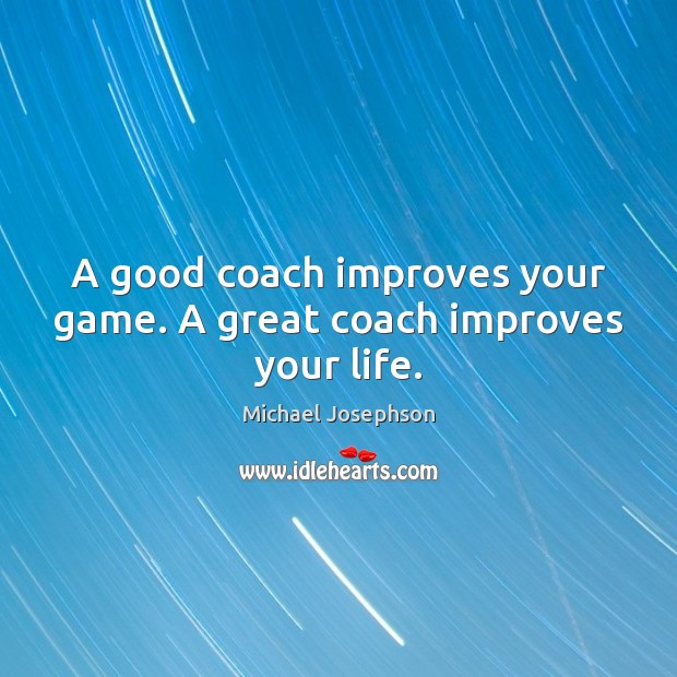 A good coach improves your game. A great coach improves your life. Michael Josephson Picture Quote