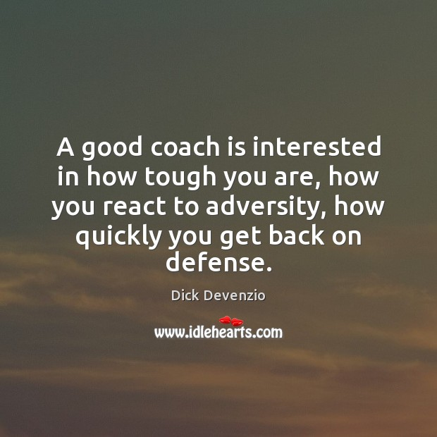 A good coach is interested in how tough you are, how you Image