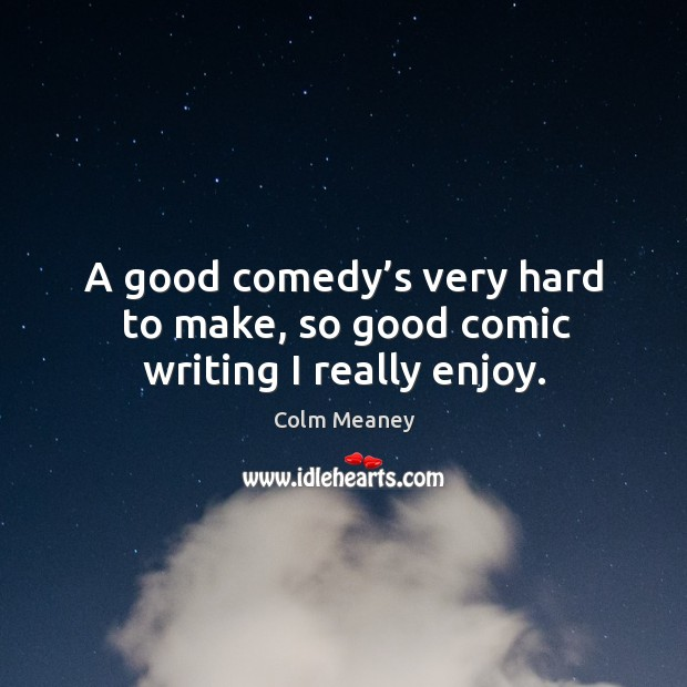 A good comedy's very hard to make, so good comic writing I really enjoy. Colm Meaney Picture Quote