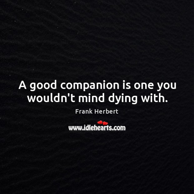 A good companion is one you wouldn't mind dying with. Image
