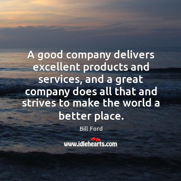 A good company delivers excellent products and services, and a great company Image