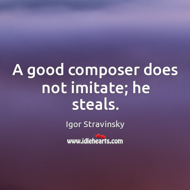 A good composer does not imitate; he steals. Igor Stravinsky Picture Quote
