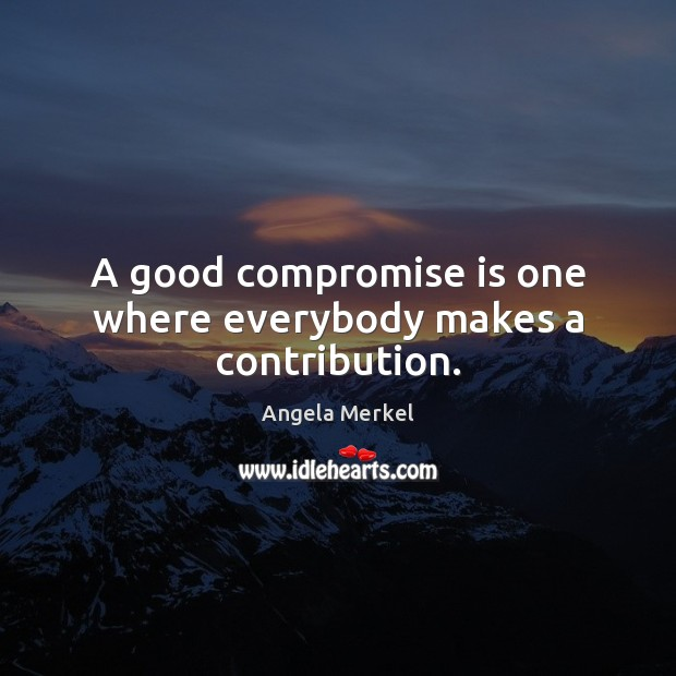 A good compromise is one where everybody makes a contribution. Angela Merkel Picture Quote