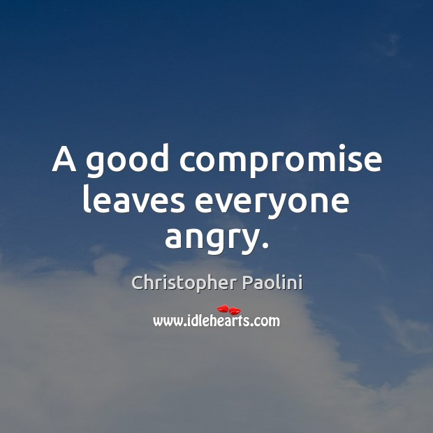 A good compromise leaves everyone angry. Christopher Paolini Picture Quote