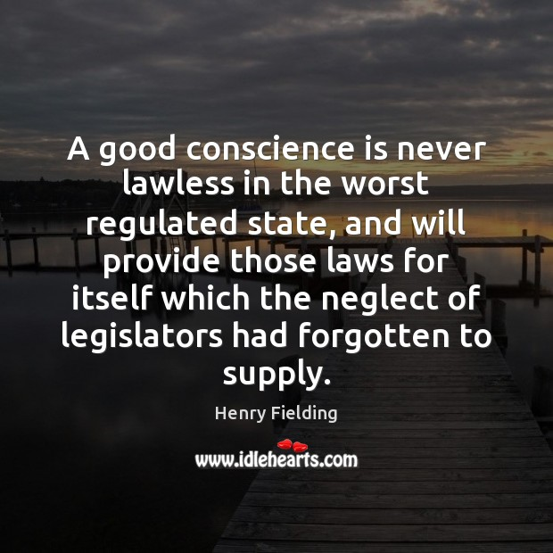 A good conscience is never lawless in the worst regulated state, and Henry Fielding Picture Quote