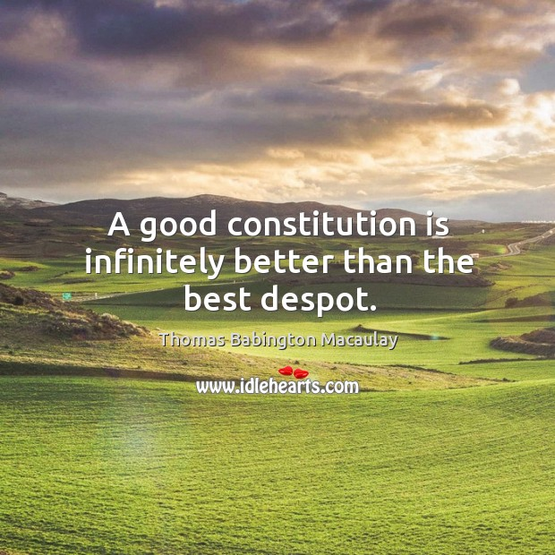 A good constitution is infinitely better than the best despot. Thomas Babington Macaulay Picture Quote
