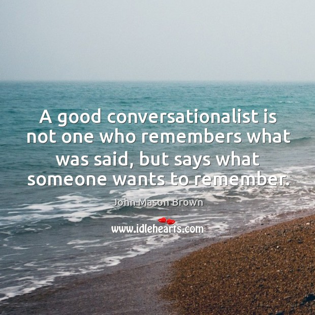 A good conversationalist is not one who remembers what was said, but says what someone wants to remember. John Mason Brown Picture Quote