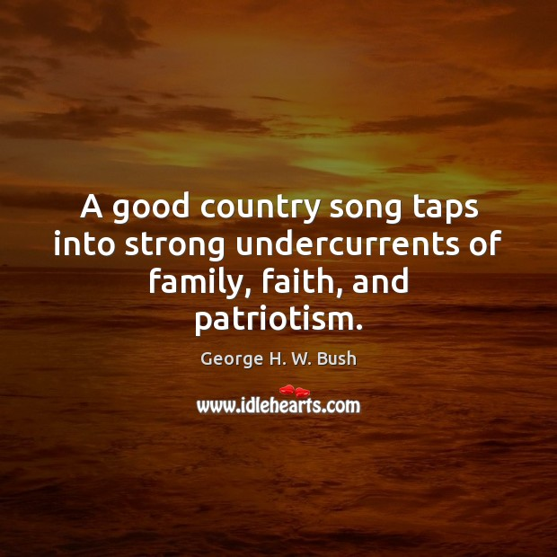 A good country song taps into strong undercurrents of family, faith, and patriotism. George H. W. Bush Picture Quote