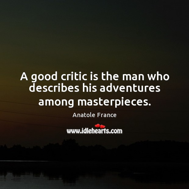 A good critic is the man who describes his adventures among masterpieces. Anatole France Picture Quote